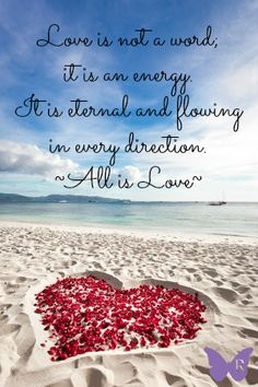 Love is not a word, it is an energy. It is eternal and flowing in every direction. All is love.