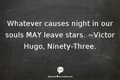Whatever causes night in our souls MAY leave stars. ~Victor Hugo, Ninety-Three.