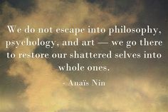 """We do not escape into philosophy, psychology, and art-  we go there to restore our shattered selves into whole ones."" Anaïs Nin"