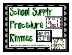 I use these rhymes when I am teaching my students about how to use and take care of their supplies at the beginning of the year. The kids chant these all year long!    Tip Up Before You Cup!  Let the Ink Sink!  Hear the Click Before You Stick!  A Big Space is a Waste!  Scissors Down Safe and Sound!  When You're Through Close the Glue!  A Dot Does A Lot! A Line is Fine!  Put On the Top When You Stop!