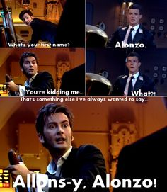 "Tenth Doctor: ""What's your first name?"" Alonzo: ""Alonzo."" Tenth Doctor: ""You're kidding me."" Alonzo: ""What?"" Tenth Doctor: ""That's something else I've always wanted to say. Allons-y, Alonzo!"""