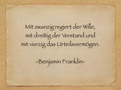 Mit zwanzig regiert der Wille,   mit dreißig der Verstand und   mit vierzig das Urteilsvermögen.    -Benjamin Franklin-