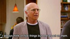 When you contemplate whether or not you're a nice person. | 18 Situations That Make You Want To Channel Your Inner Larry David
