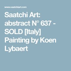 Saatchi Art: abstract N° 637 - SOLD [Italy] Painting by Koen Lybaert