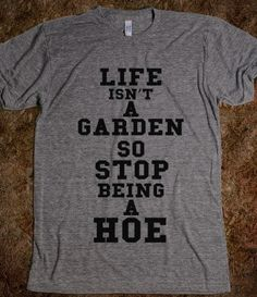 Wish | LIFE ISNT A GARDEN SO STOP BEING A HOE