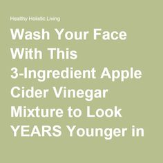 Wash Your Face With This 3-Ingredient Apple Cider Vinegar Mixture to Look YEARS Younger in Days - Healthy Holistic Living