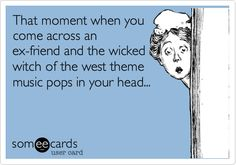 That moment when you come across an ex-friend and the wicked witch of the west theme music pops in your head...