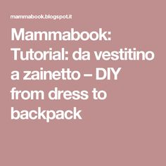 Mammabook: Tutorial: da vestitino a zainetto – DIY from dress to backpack