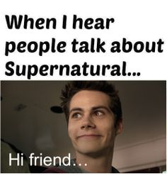 So,in my class there was a girl I didin't know much. And we were on a few day trip with a class, and she mentioned an ep. of spn, and then we danced and screamed and sang 'Carry on...' and cried, and everybody woke up.we are friends.