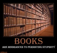books are hinderances to persisting stupidity