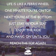 Life is like a ferris wheel. One minute you're on top, next you're at the bottom. Just stay in your seat, enjoy the ride, and hang on until you reach the top again.