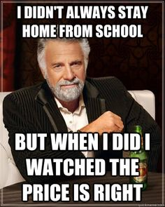 i didnt always stay home from school but when i did i watch - The Most Interesting Man In The World