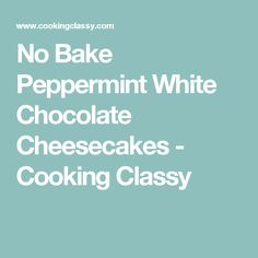 No Bake Peppermint White Chocolate Cheesecakes - Cooking Classy