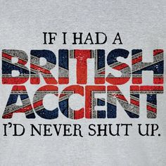 Well, maybe I don't now with a Southern accent. But, British would be so cool!