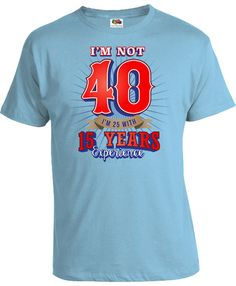 40th Birthday T Shirt Funny Gift Ideas For Him Custom Age Bday Im Not 40 25 With 15 Years Experience Mens Ladies Tee DAT 524