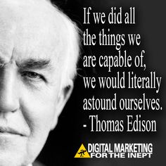 If we did all the things we are capable of, we would literally astound ourselves -- Thomas Edison #WisdomWednesday
