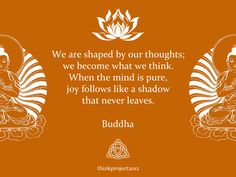 We are shaped by our thoughts; we become what we think. When the mind is pure, joy follows like a shadow that never leaves.