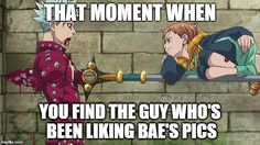 When You Find That One Person   THAT MOMENT WHEN YOU FIND THE GUY WHO'S BEEN LIKING BAE'S PICS   image tagged in anime,the seven deadly sins,ban,king,harlequin   made w/ Imgflip meme maker