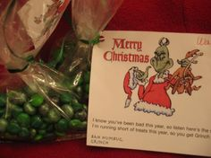 Grinch Poop.  Ingredients: 1/4 cup M&M's plain chocolate candy (use the green ones) ziploc bag. Directions: Place M&M's into a zip lock bag,  print and attach following; I know you've been bad this year, so listen here's the scoop-- I'm running short of treats this year, So you get Grinch Poop!  Read more: http://www.food.com/recipe/grinch-poop-49644?oc=linkback