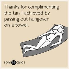 Thanks for complimenting the tan I achieved by passing out hungover on a towel.