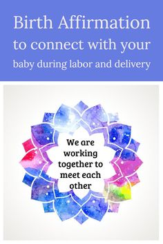 Birth Affirmation Sometimes during labor it can feel like the baby is trying to hurt you, when she is really just trying to get to you! Use this affirmation to work as a team with your baby!