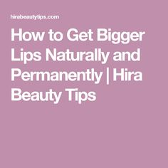 How to Get Bigger Lips Naturally and Permanently | Hira Beauty Tips