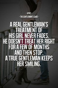 """The Gentleman's Guide 142 - """"A real gentleman's treatment of his girl never fades. He doesn't treat her right for a few of months and then stop. A true gentleman keeps her smiling. Gentleman Stil, Gentleman Rules, True Gentleman, Gentleman Fashion, Great Quotes, Quotes To Live By, Me Quotes, Famous Quotes, Real Men Quotes"""