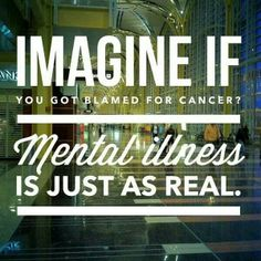 Mental illness is just as real as cancer. Increase awareness- end the stigma.//Same with Autism, none of them can be blamed for having it. Mental Health Advocacy, Mental Health Stigma, Mental Health Disorders, Mental Illness Awareness, Stop The Stigma, Illness Quotes, Borderline Personality Disorder, Bipolar Personality, Bipolar Disorder