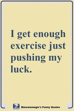 I get enough exercise just pushing my luck. Click The Pin For More Funny Quotes. Share the Cheer - Please Re-Pin. #funny #funnyquotes #quotes #quotestoliveby #dailyquote #wittyquotes #oneliner #joke