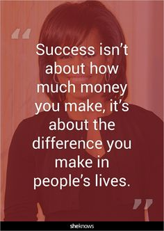 """Success isn't about how much money you make, it's about the difference you make in people's lives."""