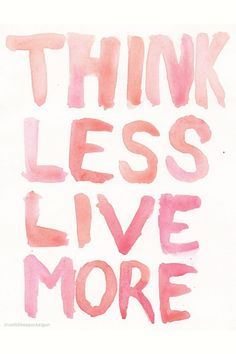 Think Less. Live More. Spend your time enjoying life, inspiring others, and living happily. | quotes & inspiration