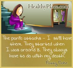 The panic attacks - I still have them. They started when I was around 8. They always have to do with my death. - www.HealthyPlace....