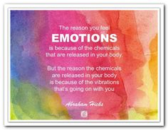 The reason that you feel EMOTIONS is because of the chemicals that are released in your body. But the reason the chemicals are released in your body is because of the vibrations that's going on with you. Abraham-Hicks Quotes (AHQ3291) #emotion