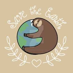 Save the Earth Sloth Design by Slothgirlart Click on the pic to find links to where it on Redbubble, Society6, and more!