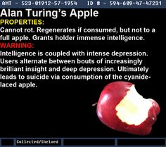 Fan Artifact; Contest Alan Turing's Apple Effect: Can't rot. Regenerates if eaten, but not completely. Grants user intelligence. Downside: User switches between brilliance and depression. Leads to suicide via eating it. Notes: WWII: He led Brit. Intel. to break German encrypted comm. Later, faced prosecution for being gay. Punishment: a series of hormone treatments. On 6/8/1945, found dead in apartment, apple at his side. It was confirmed that the apple was laced with cyanide and it was…