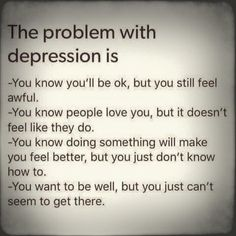 The problem with depression is You know you'll be ok, but you still feel awful. You know people love you, but it doesn't feel like they do. You know doing something will make you feel better, but you just don't know how to. You wanna feel better, but you just can't seem to get there.