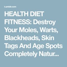 HEALTH DIET FITNESS: Destroy Your Moles, Warts, Blackheads, Skin Tags And Age Spots Completely Naturally