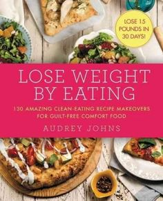 Lose Weight by Eating: 130 Amazing Clean-eating Recipe Makeovers for Guilt-free…