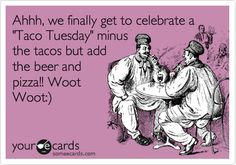 Ahhh, we finally get to celebrate a 'Taco Tuesday' minus the tacos but add the beer and pizza!! Woot Woot:).