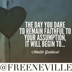 """The day you dare to remain faithful to your assumption, it will begin to..."""