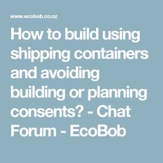 How to build using shipping containers and avoiding building or planning consents? - Chat Forum - EcoBob
