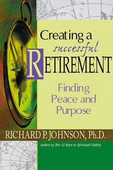 Creating a Successful Retirement: Finding Peace and Purpose. Planning to retire in the next few years? Dr. Richard Johnson will help you move away from the external, material, achievement-oriented definition of self toward a more personal, genuine, and spiritual definition.