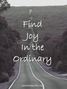 #quote - Find joy in the ordinary...more on purehappylife.com