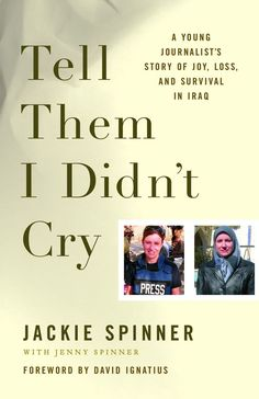 "When she arrived in Iraq in May 2004 as the most junior member of the Washington Post bureau staff, Jackie Spinner entered a war zone where traditional reporting had become impossible. Bombs were a daily occurrence and kidnapping an ever-present threat for American journalists. Yet ""the longer I stayed, the more Iraq felt like my home,"" she writes. Tell Them I Didn't Cry is Jackie's vivid and intensely personal story of being a journalist in Iraq -- where for nine months she covered the war…"