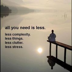 ► All you need is less. Less complexity. Less things. Less clutter. Less stress. ☼❤☼