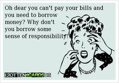 Oh dear you can't pay your bills andyou need to borrow money