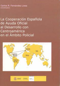 La cooperación española de ayuda oficial al desarrollo con Centroamérica en el ámbito policial / Carlos R. Fernández Liesa, (coodinador). - Madrid : Ministerio del Interior, 2008
