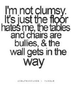 My fibromyalgia has made me stiff and clumsy so I do have occasional collisions with the floor, walls, chairs and other stuff that throws itself in my way.