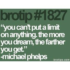 """You can't put a limit on anything. The more you dream, the farther you get."" -Michael Phelps"