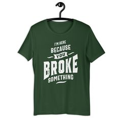 I'm Here Because You Broke Something - Funny Unisex T-Shirt - Forest / 2XL